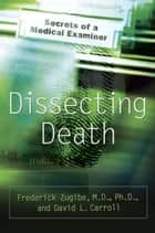 Dissecting Death ebook by Frederick Zugibe, M.D.,David L. Carroll