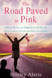 The Road Paved in Pink: A Practical and Personal Guide for Breast Cancer Patients and Their Loved Ones ebook by Shirley Alarie