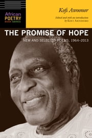 The Promise of Hope - New and Selected Poems, 1964-2013 ebook by Kofi Awoonor,Kofi Anyidoho,Kwame Dawes