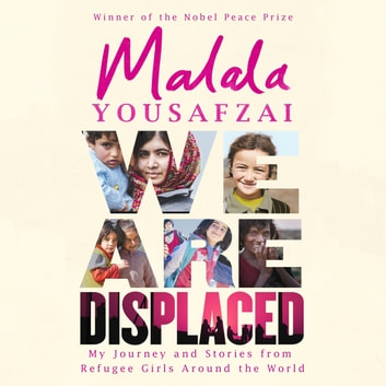 We Are Displaced - My Journey and Stories from Refugee Girls Around the World - From Nobel Peace Prize Winner Malala Yousafzai audiobook by Malala Yousafzai