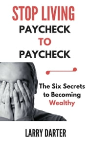 Stop Living Paycheck to Paycheck: The Six Secrets to Building Wealth ebook by Larry Darter
