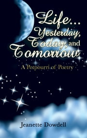 Life . . . Yesterday, Today, and Tomorrow - A Potpourri of Poetry ebook by Jeanette Dowdell