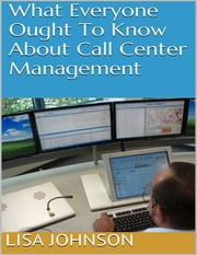 What Everyone Ought to Know About Call Center Management ebook by Lisa Johnson
