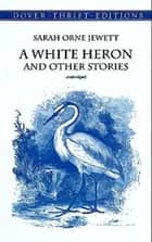 A White Heron and Other Stories eBook by Sarah Orne Jewett