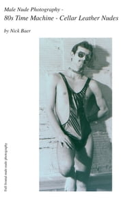 Male Nude Photography- 80s Time Machine - Cellar Leather Nudes ebook by Nick Baer