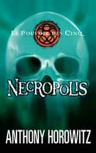 Le pouvoir des Cinq 4 - Necropolis ebook by Anthony Horowitz