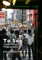 To See: Tokyo Street Photography ebook by James Hegarty