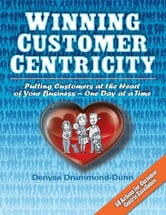 Winning Customer Centricity: Putting Customers at the Heart of Your Business—One Day at a Time ebook by Denyse Drummond-Dunn