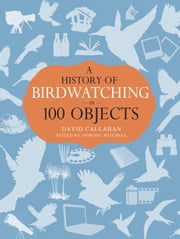 A History of Birdwatching in 100 Objects ebook by David Callahan,Dominic Mitchell