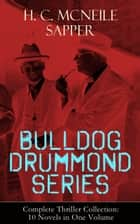 BULLDOG DRUMMOND SERIES - Complete Thriller Collection: 10 Novels in One Volume - The Adventures of a Demobilized Officer Who Found Peace Dull: Bulldog Drummond, The Black Gang, The Third Round, The Final Count, The Female of the Species, Temple Tower, Knock-Out, Challenge… eBook by H. C. McNeile / Sapper