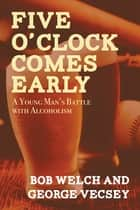 Five O'Clock Comes Early - A Young Man's Battle with Alcoholism ebook by Bob Welch, George Vecsey
