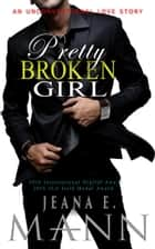 Pretty Broken Girl - An Unconventional Love Story ebook by Jeana E. Mann