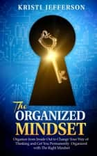 The Organized Mindset: Organize from Inside Out to Change Your Way of Thinking and Get Yourself Permanently Organized With the Right Mindset (Mindset for success, Success Mindset, Power of Mindset) ebook by Kristi Jefferson
