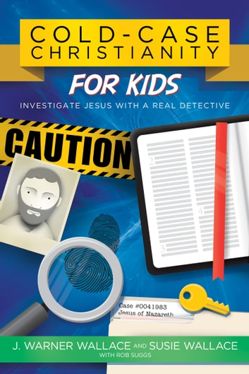 Cold-Case Christianity for Kids - Investigate Jesus with a Real Detective ebook by J. Warner Wallace,Susie Wallace