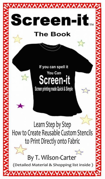 Screen–it ™ Do it yourself screen printing: If you can spell it, you can screen it! ebook by Ty Wilson-Carter