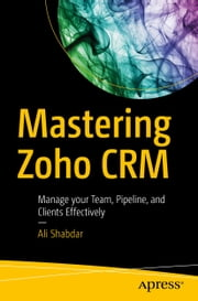 Mastering Zoho CRM - Manage your Team, Pipeline, and Clients Effectively ebook by Ali Shabdar