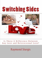 SWITCHING SIDES - Is There A Difference Between Gay Love and Heterosexual Love? ebook by Raymond Sturgis