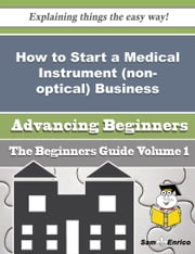 How to Start a Medical Instrument (non-optical) Business (Beginners Guide) ebook by Johnna Morley,Sam Enrico