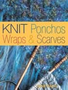 Knit Ponchos, Wraps & Scarves: Create 40 Quick and Contemporary Accessories - Create 40 Quick and Contemporary Accessories ebook by Jane Davis