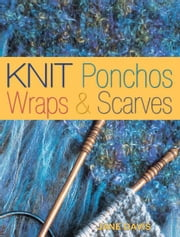 Knit Ponchos, Wraps & Scarves: Create 40 Quick and Contemporary Accessories ebook by Jane Davis