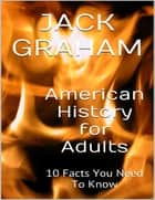 American History for Adults: 10 Facts You Need to Know ebook by Jack Graham
