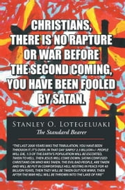CHRISTIANS, THERE IS NO RAPTURE OR WAR BEFORE THE SECOND COMING, YOU HAVE BEEN FOOLED BY SATAN ebook by Stanley O. Lotegeluaki