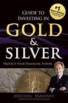 Guide To Investing in Gold & Silver - Protect Your Financial Future ebook by Michael Maloney