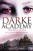 Darke Academy: 1: Secret Lives - Book 1 ebook by Gabriella Poole