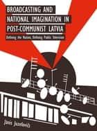Broadcasting and National Imagination in Post-Communist Latvia - Defining the Nation, Defining Public Television ebook by Janis Juzefovics