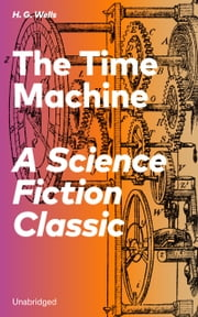 The Time Machine - A Science Fiction Classic (Unabridged) ebook by H.  G.  Wells