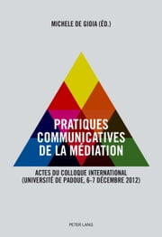 Pratiques communicatives de la médiation - Actes du Colloque international. (Université de Padoue, 6-7 décembre 2012) ebook by Michele De Gioia