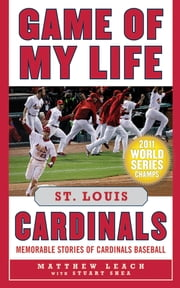 Game of My Life St. Louis Cardinals - Memorable Stories of Cardinals Baseball ebook by Matthew Leach,Stuart Shea