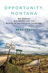 Opportunity, Montana - Big Copper, Bad Water, and the Burial of an American Landscape ebook by Brad Tyer