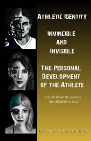 Athletic Identity - Invincible and Invisible, the Personal Development of the Athlete ebook by Mark Robinson