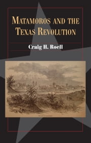 Matamoros and the Texas Revolution ebook by Craig H. Roell