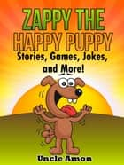 Zappy the Happy Puppy: Stories, Games, Jokes, and More! ebook by Uncle Amon