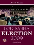 LOK SABHA ELECTION 2009 Volume-Five ebook by Rakesh Sharma