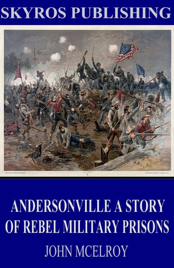 Andersonville A Story of Rebel Military Prisons ebook by John McElroy