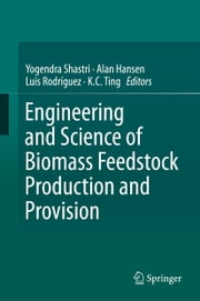 Engineering and Science of Biomass Feedstock Production and Provision ebook by Yogendra Shastri,Alan Hansen,Luis Rodríguez,K.C. Ting