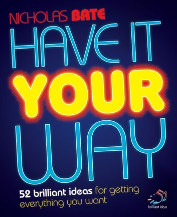 Have it your way - 52 brilliant ideas for getting everything you want ebook by Nicholas Bate