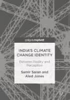 India's Climate Change Identity - Between Reality and Perception ebook by Samir Saran, Aled Jones