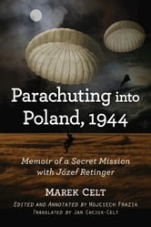 Parachuting into Poland, 1944 - Memoir of a Secret Mission with Jozef Retinger ebook by Marek Celt,Wojciech Frazik,Jan Chciuk-Celt
