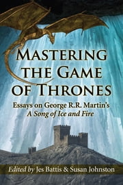 Mastering the Game of Thrones - Essays on George R.R. Martin's A Song of Ice and Fire ebook by Jes Battis,Susan Johnston