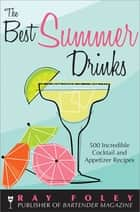 The Best Summer Drinks - 500 Incredible Cocktail and Appetizer Recipes ebook by Ray Foley