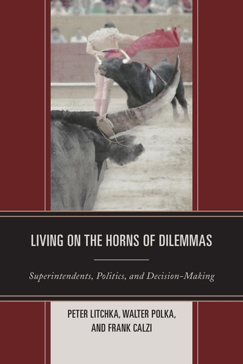 Living on the Horns of Dilemmas - Superintendents, Politics, and Decision-Making ebook by Peter R. Litchka,Walter Polka,Frank Calzi