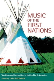 Music of the First Nations: Tradition and Innovation in Native North America ebook by Tara Browner