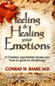 Feeling And Healing Your Emotions: A Christian Psychiatrist Shows You How To Grow To Wholeness ebook by Conrad W. Baars