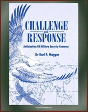 Challenge and Response: Anticipating U.S. Military Security Concerns - Future Wars and American Military Responses, Changing Nature of Warfare, Space Assets ebook by Progressive Management