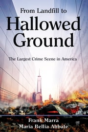 From Landfill to Hallowed Ground - The Largest Crime Scene in America ebook by Frank Marra,Maria Bellia Abbate