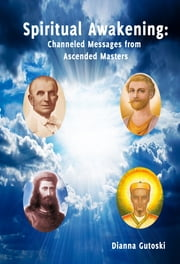 Spiritual Awakening: Channeled Messages from Ascended Masters ebook by Dianna Gutoski